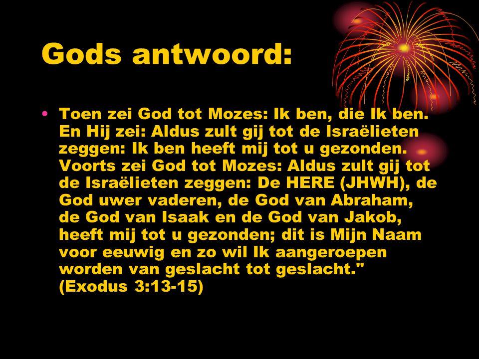 Gods antwoord: Toen zei God tot Mozes: Ik ben, die Ik ben. En Hij zei: Aldus zult gij tot de Israëlieten zeggen: Ik ben heeft mij tot u gezonden. Voor