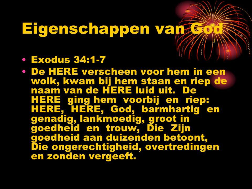 Eigenschappen van God Exodus 34:1-7 De HERE verscheen voor hem in een wolk, kwam bij hem staan en riep de naam van de HERE luid uit. De HERE ging hem
