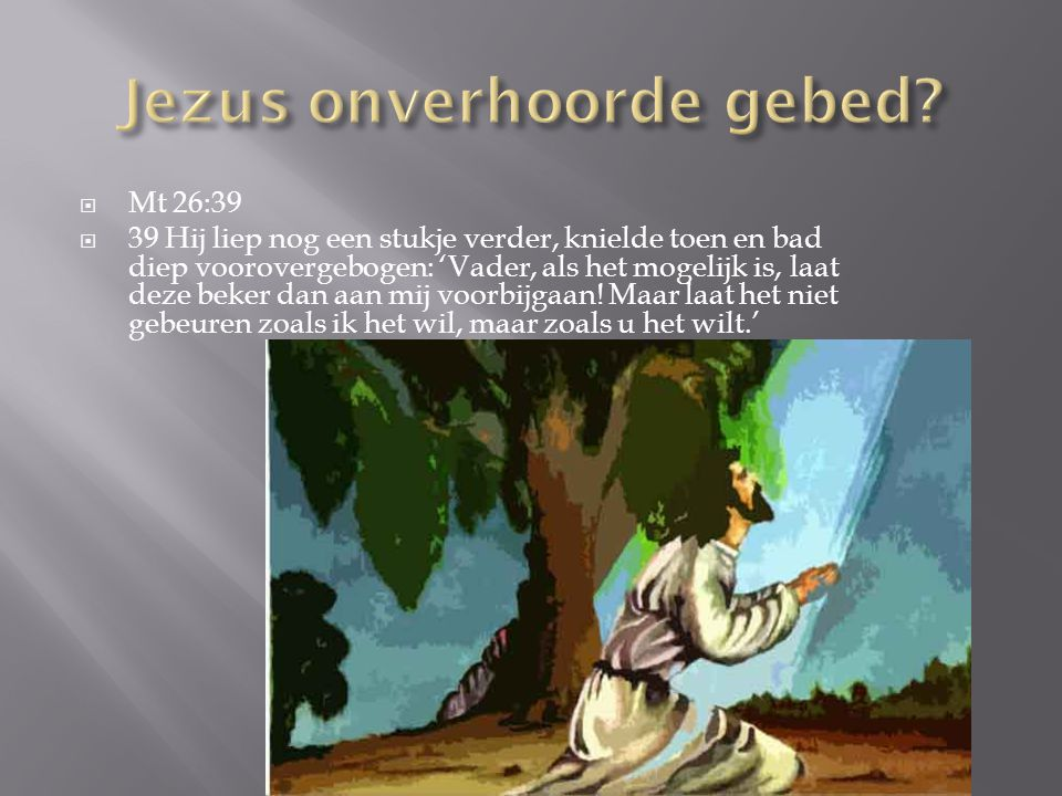  Mt 26:39  39 Hij liep nog een stukje verder, knielde toen en bad diep voorovergebogen: 'Vader, als het mogelijk is, laat deze beker dan aan mij voorbijgaan.