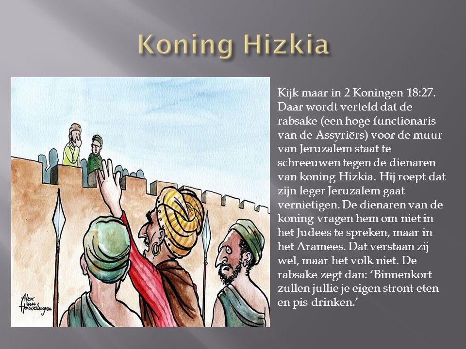 Kijk maar in 2 Koningen 18:27. Daar wordt verteld dat de rabsake (een hoge functionaris van de Assyriërs) voor de muur van Jeruzalem staat te schreeuw