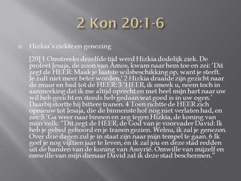  Hizkia's ziekte en genezing [20] 1 Omstreeks dezelfde tijd werd Hizkia dodelijk ziek.