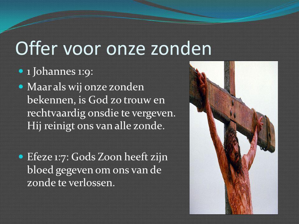 Offer voor onze zonden 1 Johannes 1:9: Maar als wij onze zonden bekennen, is God zo trouw en rechtvaardig onsdie te vergeven. Hij reinigt ons van alle