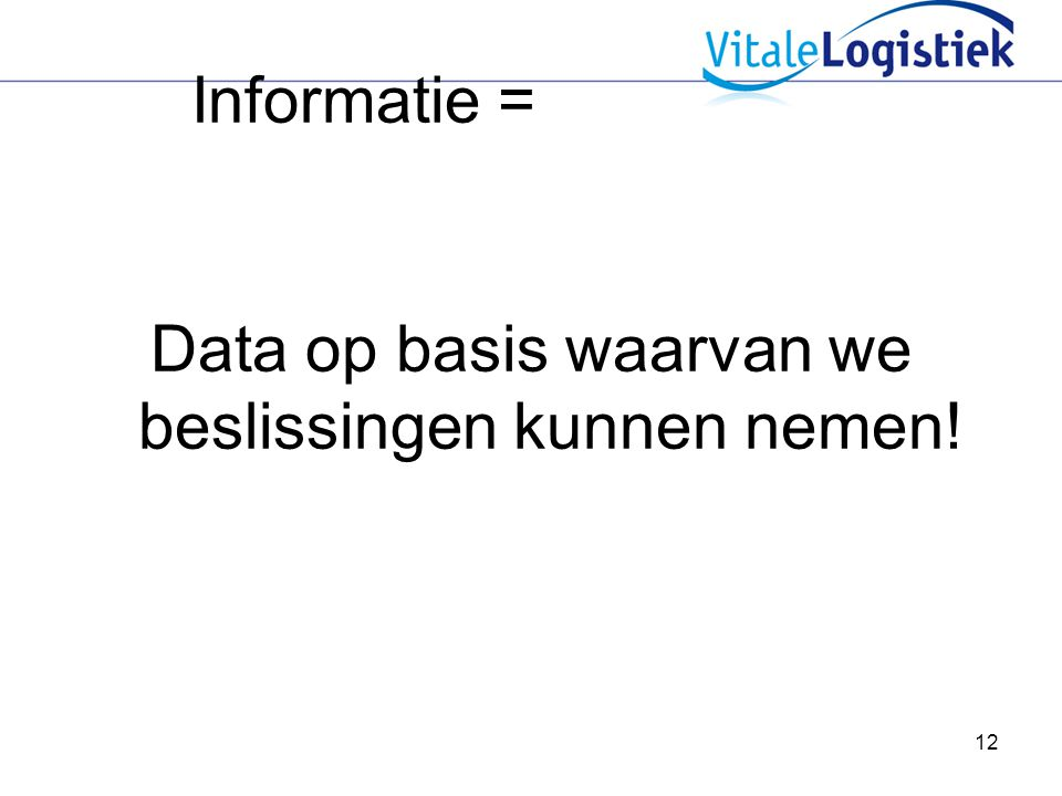 12 Informatie = Data op basis waarvan we beslissingen kunnen nemen!