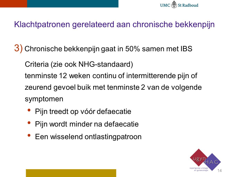 3) Chronische bekkenpijn gaat in 50% samen met IBS 14 Criteria (zie ook NHG-standaard) tenminste 12 weken continu of intermitterende pijn of zeurend gevoel buik met tenminste 2 van de volgende symptomen Pijn treedt op vóór defaecatie Pijn wordt minder na defaecatie Een wisselend ontlastingpatroon Klachtpatronen gerelateerd aan chronische bekkenpijn