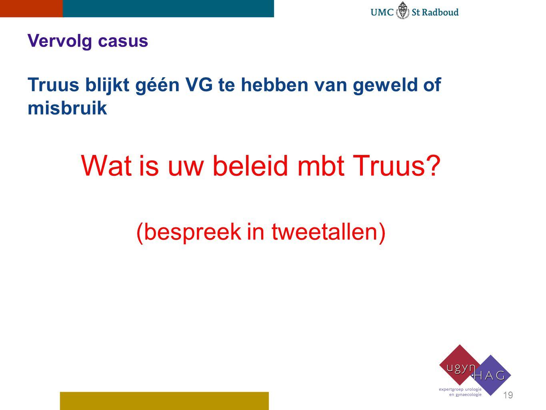 Vervolg casus Truus blijkt géén VG te hebben van geweld of misbruik 19 Wat is uw beleid mbt Truus? (bespreek in tweetallen)