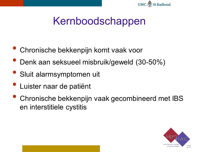 Kernboodschappen Chronische bekkenpijn komt vaak voor Denk aan seksueel misbruik/geweld (30-50%) Sluit alarmsymptomen uit Luister naar de patiënt Chro