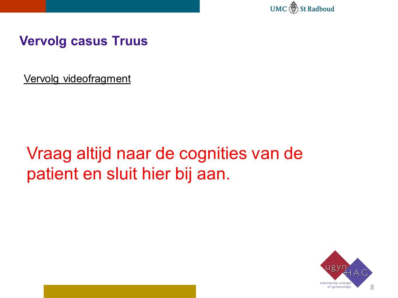 Vervolg casus Truus Vervolg videofragment Vraag altijd naar de cognities van de patient en sluit hier bij aan. 8