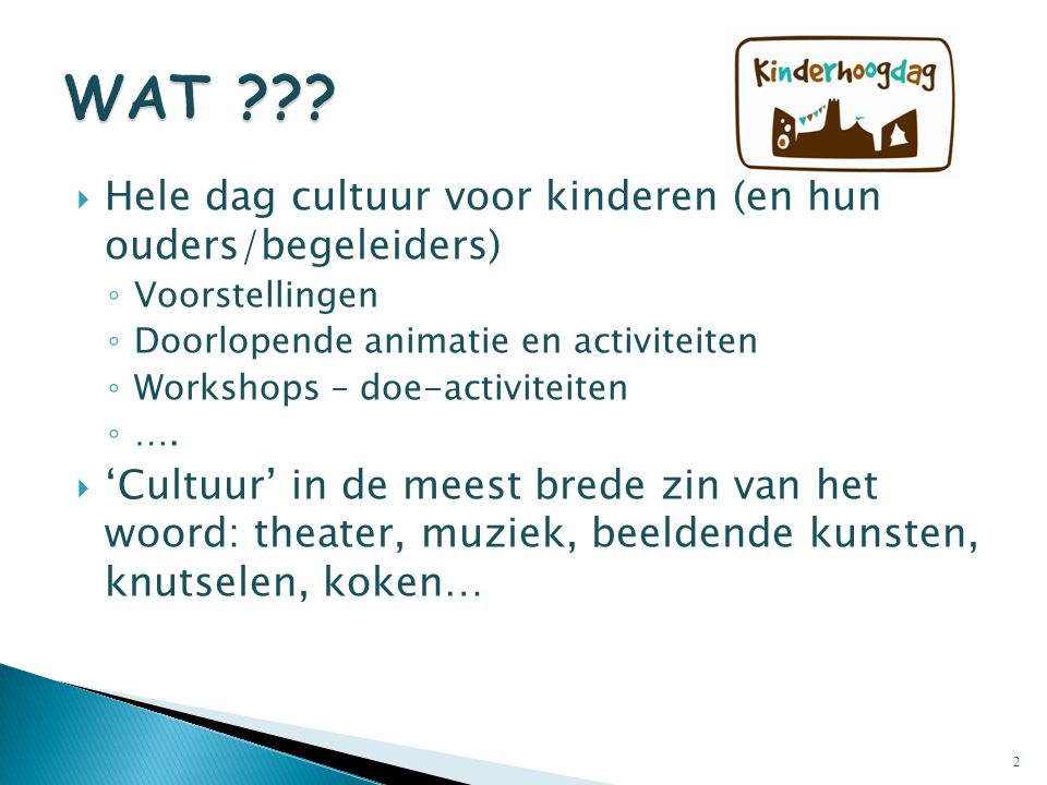  Hele dag cultuur voor kinderen (en hun ouders/begeleiders) ◦ Voorstellingen ◦ Doorlopende animatie en activiteiten ◦ Workshops – doe-activiteiten ◦ ….