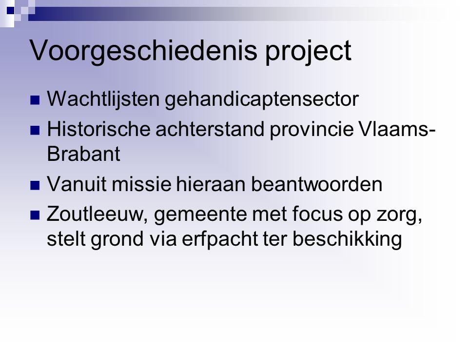 Voorgeschiedenis project Wachtlijsten gehandicaptensector Historische achterstand provincie Vlaams- Brabant Vanuit missie hieraan beantwoorden Zoutleeuw, gemeente met focus op zorg, stelt grond via erfpacht ter beschikking