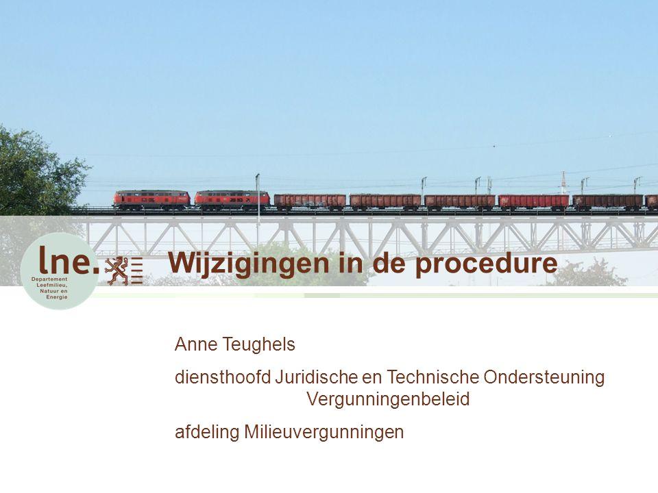 Wijzigingen in de procedure Anne Teughels diensthoofd Juridische en Technische Ondersteuning Vergunningenbeleid afdeling Milieuvergunningen
