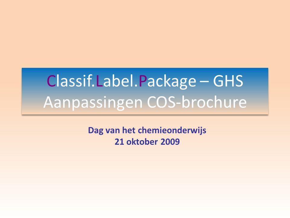Classif.Label.Package – GHS Aanpassingen COS-brochure Dag van het chemieonderwijs 21 oktober 2009