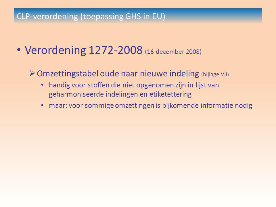 CLP-verordening (toepassing GHS in EU) Verordening 1272-2008 (16 december 2008)  Omzettingstabel oude naar nieuwe indeling (bijlage VII) handig voor stoffen die niet opgenomen zijn in lijst van geharmoniseerde indelingen en etiketettering maar: voor sommige omzettingen is bijkomende informatie nodig