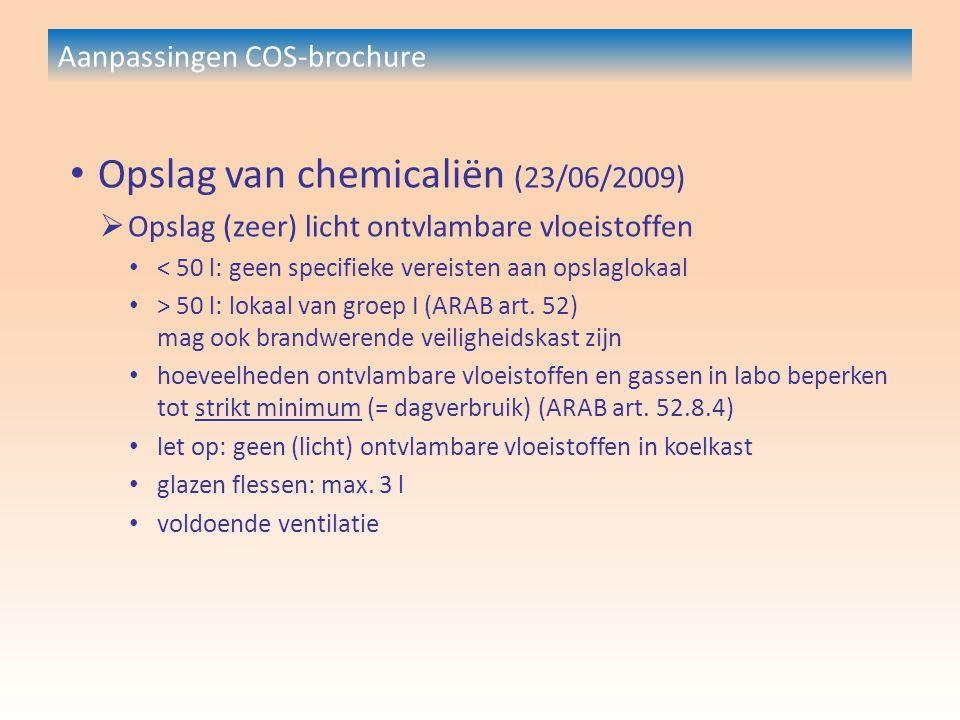 Aanpassingen COS-brochure Opslag van chemicaliën (23/06/2009)  Opslag (zeer) licht ontvlambare vloeistoffen < 50 l: geen specifieke vereisten aan opslaglokaal > 50 l: lokaal van groep I (ARAB art.