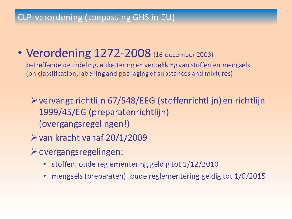 CLP-verordening (toepassing GHS in EU) Verordening 1272-2008 (16 december 2008) betreffende de indeling, etikettering en verpakking van stoffen en mengsels (on classification, labelling and packaging of substances and mixtures)  vervangt richtlijn 67/548/EEG (stoffenrichtlijn) en richtlijn 1999/45/EG (preparatenrichtlijn) (overgangsregelingen!)  van kracht vanaf 20/1/2009  overgangsregelingen: stoffen: oude reglementering geldig tot 1/12/2010 mengsels (preparaten): oude reglementering geldig tot 1/6/2015