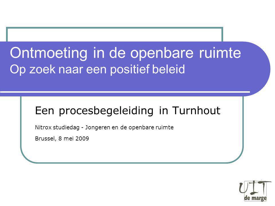 Ontmoeting in de openbare ruimte Op zoek naar een positief beleid Een procesbegeleiding in Turnhout Nitrox studiedag - Jongeren en de openbare ruimte Brussel, 8 mei 2009