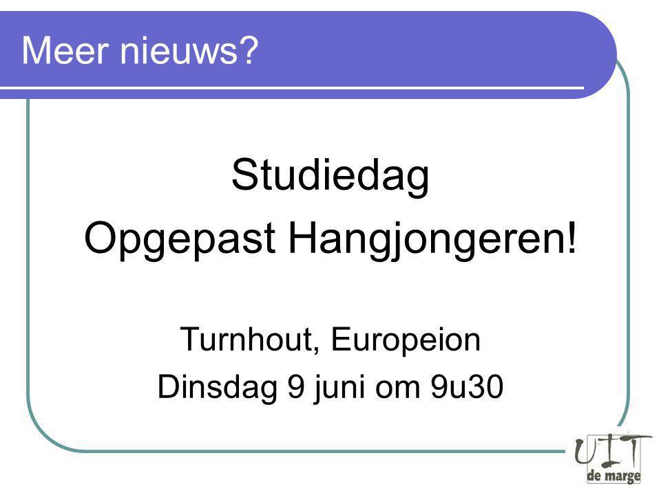 Meer nieuws? Studiedag Opgepast Hangjongeren! Turnhout, Europeion Dinsdag 9 juni om 9u30