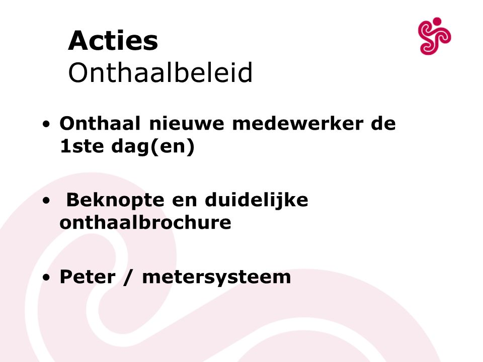 Acties Onthaalbeleid Onthaal nieuwe medewerker de 1ste dag(en) Beknopte en duidelijke onthaalbrochure Peter / metersysteem