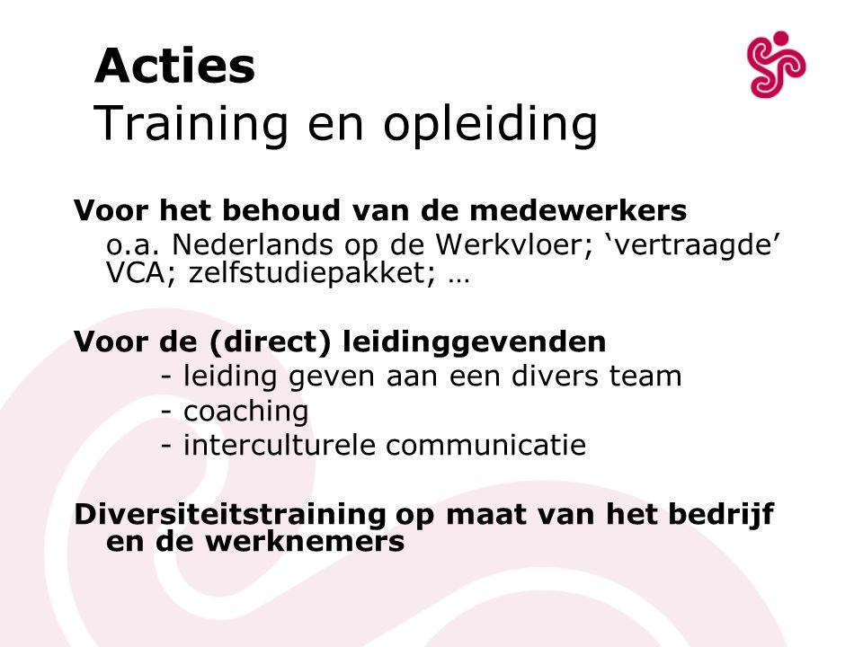 Acties Training en opleiding Voor het behoud van de medewerkers o.a. Nederlands op de Werkvloer; 'vertraagde' VCA; zelfstudiepakket; … Voor de (direct