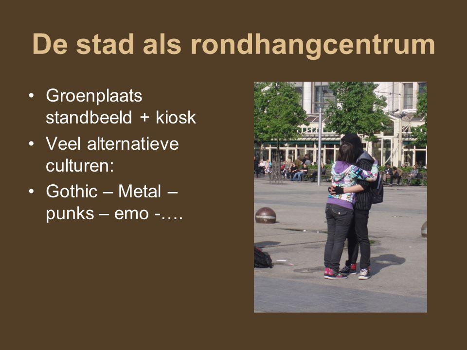 De stad als rondhangcentrum Groenplaats standbeeld + kiosk Veel alternatieve culturen: Gothic – Metal – punks – emo -….