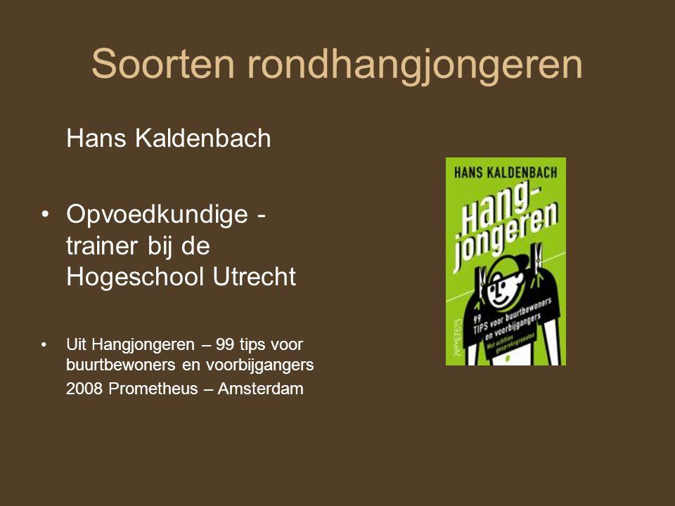 Soorten rondhangjongeren Hans Kaldenbach Opvoedkundige - trainer bij de Hogeschool Utrecht Uit Hangjongeren – 99 tips voor buurtbewoners en voorbijgangers 2008 Prometheus – Amsterdam