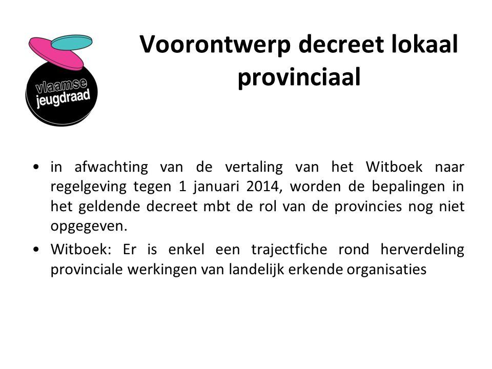 Voorontwerp decreet lokaal provinciaal in afwachting van de vertaling van het Witboek naar regelgeving tegen 1 januari 2014, worden de bepalingen in het geldende decreet mbt de rol van de provincies nog niet opgegeven.