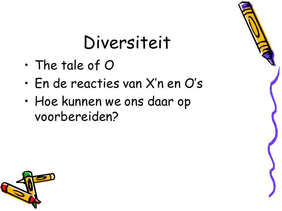 Diversiteit The tale of O En de reacties van X'n en O's Hoe kunnen we ons daar op voorbereiden?