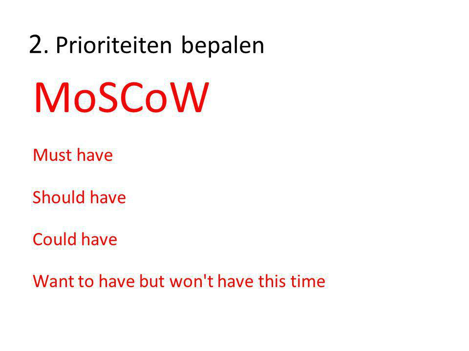 2. Prioriteiten bepalen MoSCoW Must have Should have Could have Want to have but won't have this time