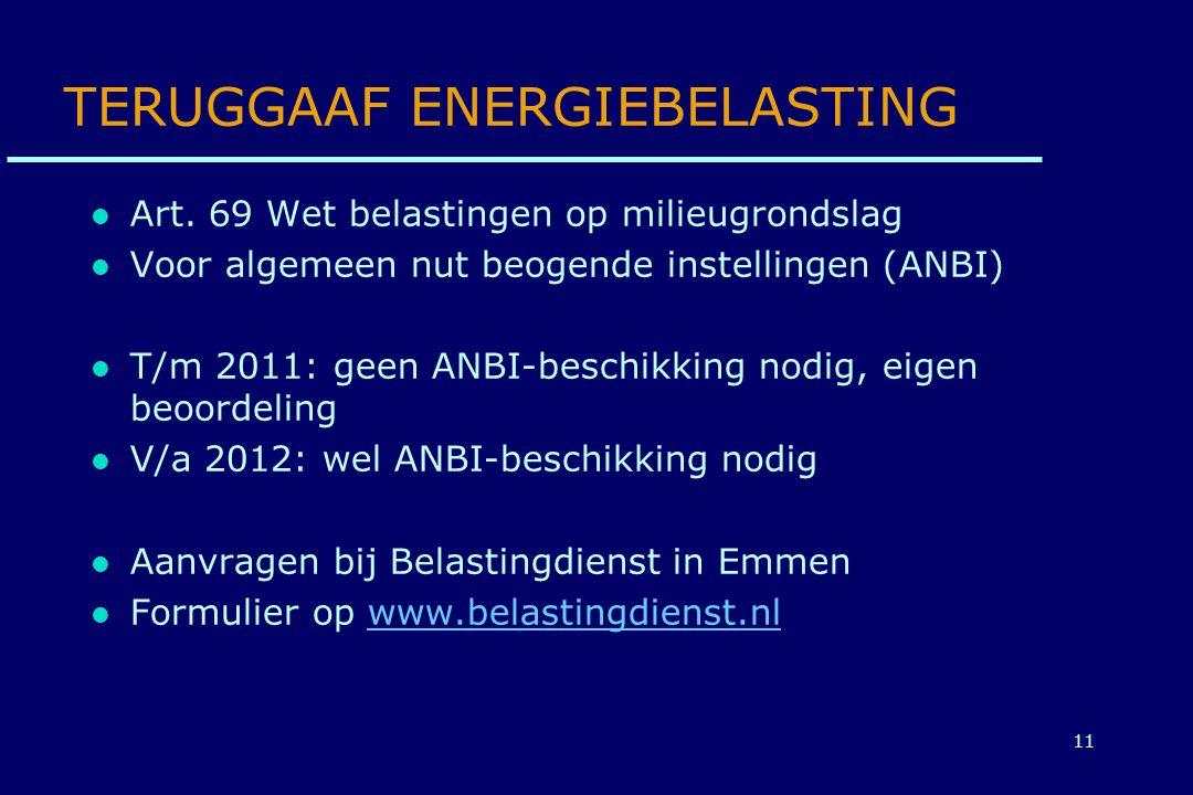 11 TERUGGAAF ENERGIEBELASTING Art. 69 Wet belastingen op milieugrondslag Voor algemeen nut beogende instellingen (ANBI) T/m 2011: geen ANBI-beschikkin