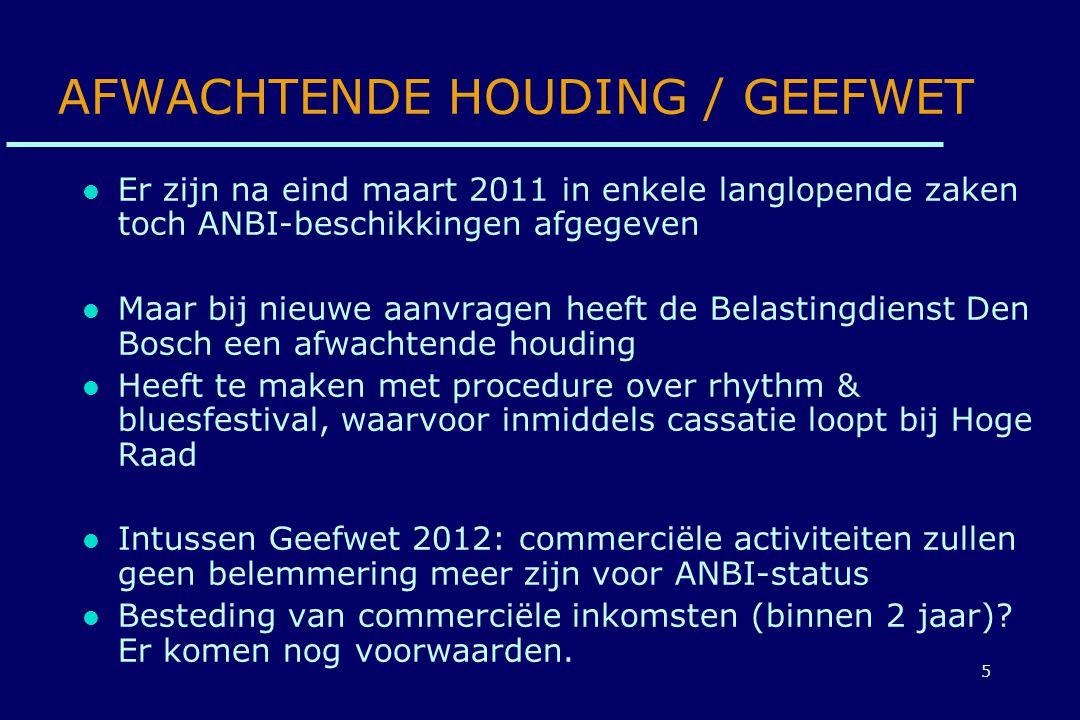 5 AFWACHTENDE HOUDING / GEEFWET Er zijn na eind maart 2011 in enkele langlopende zaken toch ANBI-beschikkingen afgegeven Maar bij nieuwe aanvragen heeft de Belastingdienst Den Bosch een afwachtende houding Heeft te maken met procedure over rhythm & bluesfestival, waarvoor inmiddels cassatie loopt bij Hoge Raad Intussen Geefwet 2012: commerciële activiteiten zullen geen belemmering meer zijn voor ANBI-status Besteding van commerciële inkomsten (binnen 2 jaar).