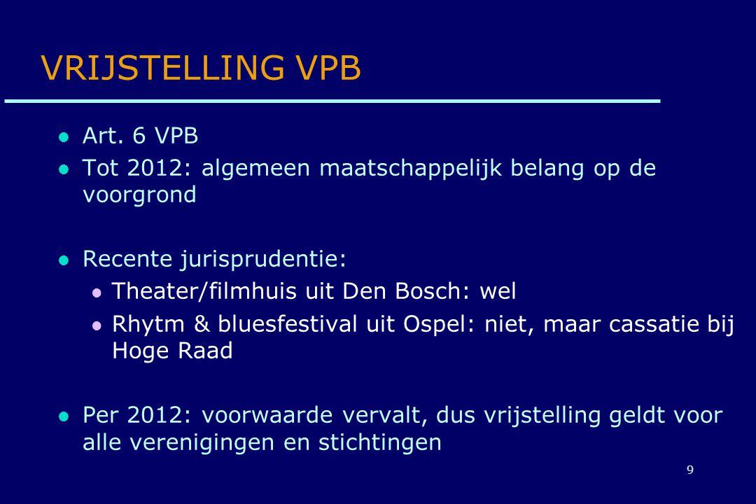 9 VRIJSTELLING VPB Art. 6 VPB Tot 2012: algemeen maatschappelijk belang op de voorgrond Recente jurisprudentie: Theater/filmhuis uit Den Bosch: wel Rh