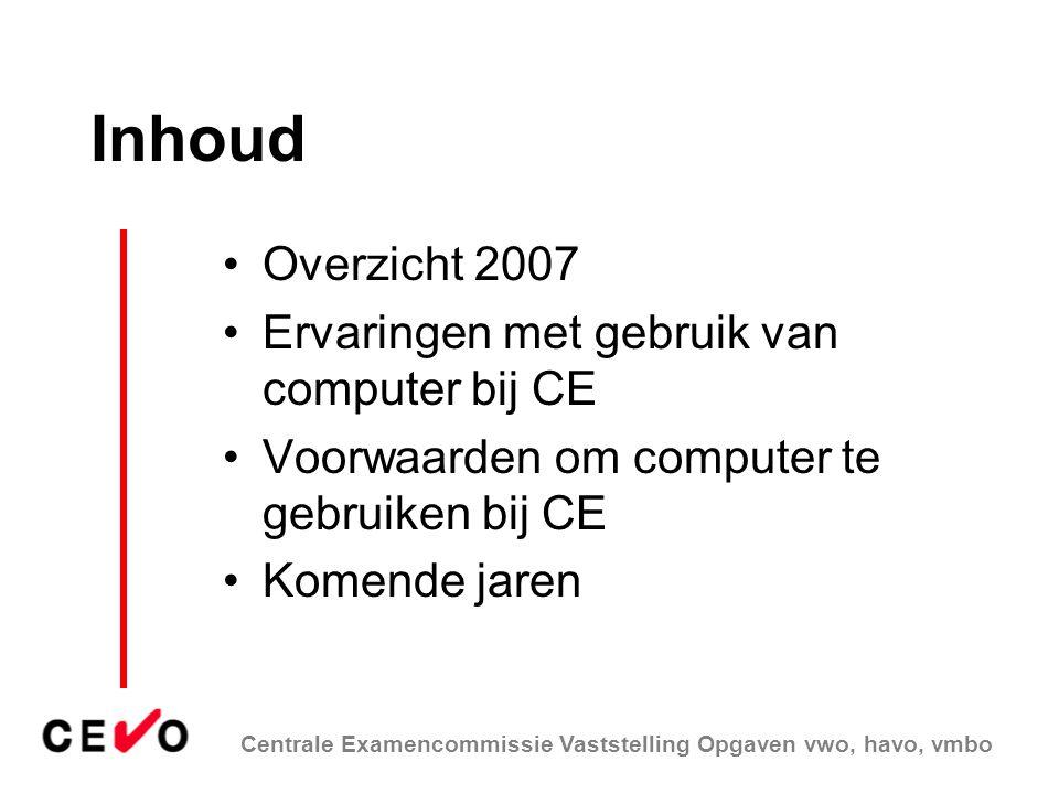 Centrale Examencommissie Vaststelling Opgaven vwo, havo, vmbo Inhoud Overzicht 2007 Ervaringen met gebruik van computer bij CE Voorwaarden om computer