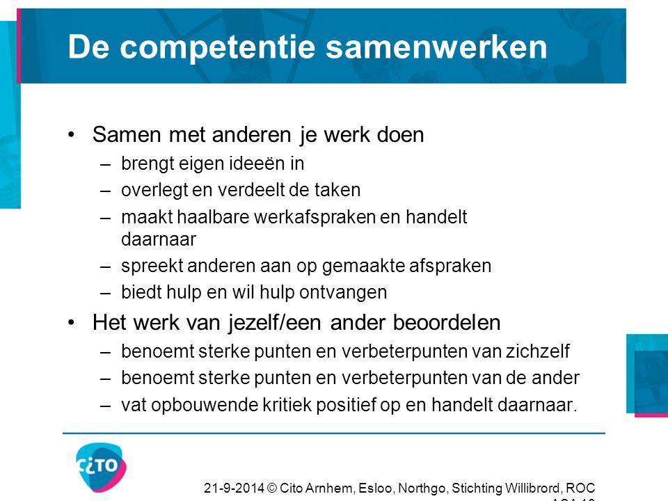 21-9-2014 © Cito Arnhem, Esloo, Northgo, Stichting Willibrord, ROC ASA 10 De competentie samenwerken Samen met anderen je werk doen –brengt eigen idee