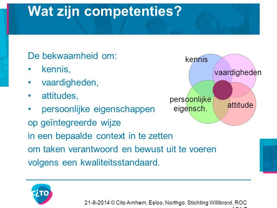 21-9-2014 © Cito Arnhem, Esloo, Northgo, Stichting Willibrord, ROC ASA 7 Wat zijn competenties? De bekwaamheid om: kennis, vaardigheden, attitudes, pe