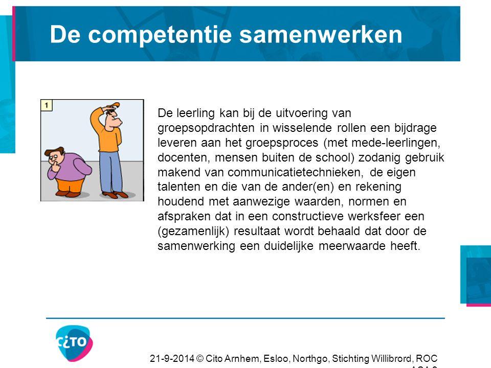 21-9-2014 © Cito Arnhem, Esloo, Northgo, Stichting Willibrord, ROC ASA 9 De competentie samenwerken De leerling kan bij de uitvoering van groepsopdrac