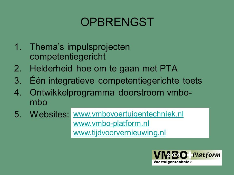 OPBRENGST 1.Thema's impulsprojecten competentiegericht 2.Helderheid hoe om te gaan met PTA 3.Één integratieve competentiegerichte toets 4.Ontwikkelprogramma doorstroom vmbo- mbo 5.Websites: www.vmbovoertuigentechniek.nl www.vmbo-platform.nl www.tijdvoorvernieuwing.nl