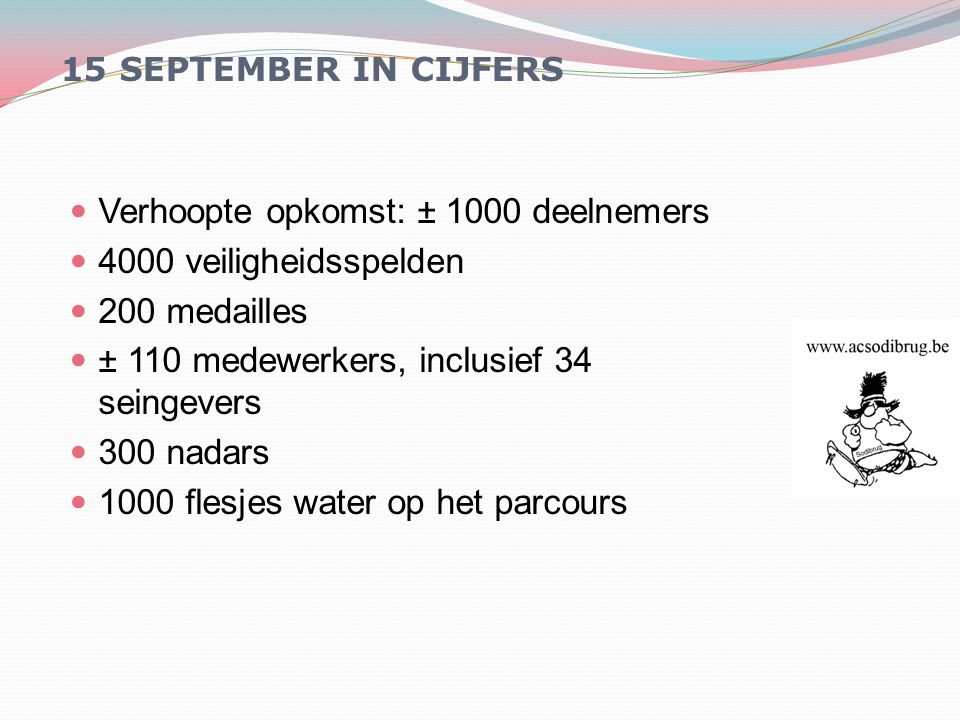 15 SEPTEMBER IN CIJFERS Verhoopte opkomst: ± 1000 deelnemers 4000 veiligheidsspelden 200 medailles ± 110 medewerkers, inclusief 34 seingevers 300 nadars 1000 flesjes water op het parcours