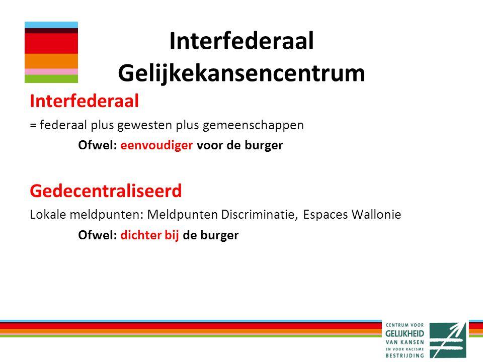 Interfederaal Gelijkekansencentrum Interfederaal = federaal plus gewesten plus gemeenschappen Ofwel: eenvoudiger voor de burger Gedecentraliseerd Loka