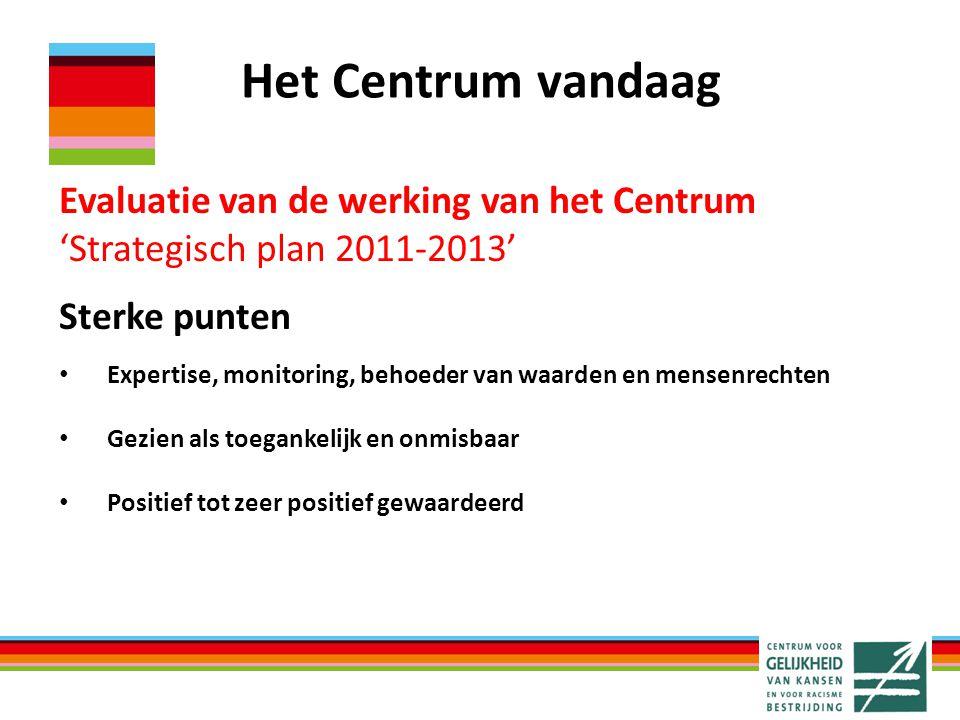 Het Centrum vandaag Evaluatie van de werking van het Centrum 'Strategisch plan 2011-2013' Sterke punten Expertise, monitoring, behoeder van waarden en
