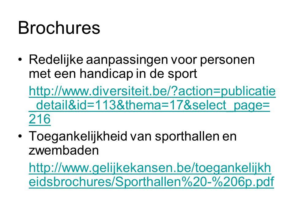Brochures Redelijke aanpassingen voor personen met een handicap in de sport http://www.diversiteit.be/?action=publicatie _detail&id=113&thema=17&select_page= 216 Toegankelijkheid van sporthallen en zwembaden http://www.gelijkekansen.be/toegankelijkh eidsbrochures/Sporthallen%20-%206p.pdf