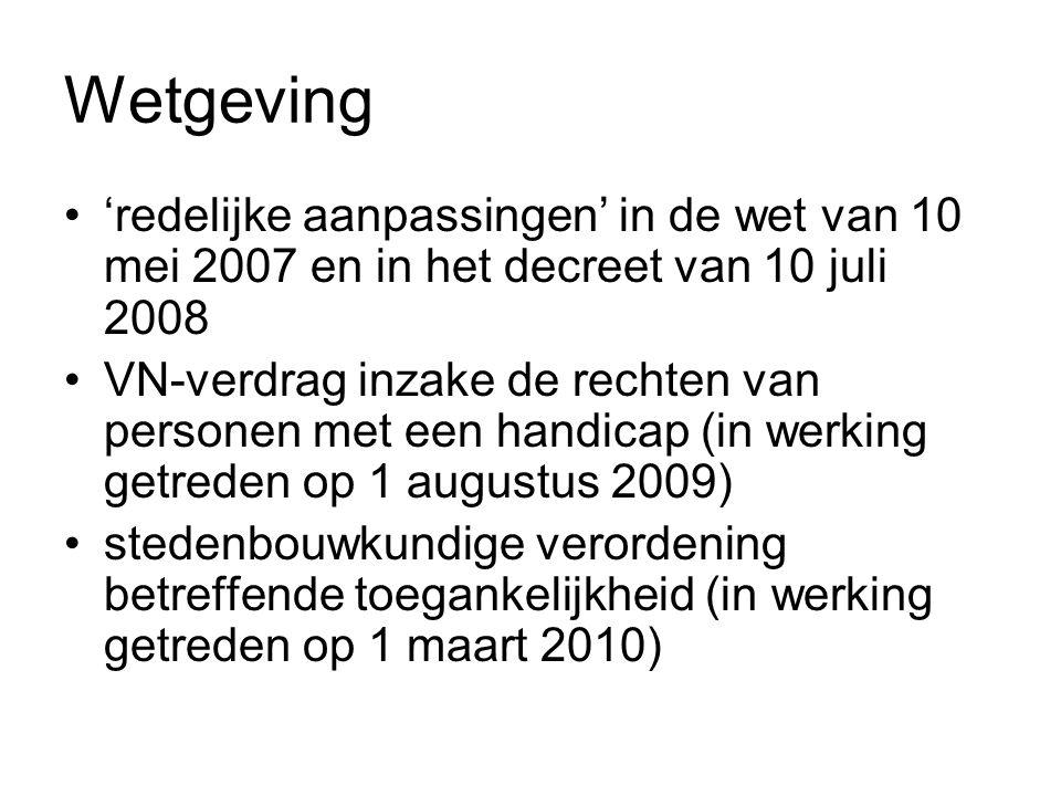 Wetgeving 'redelijke aanpassingen' in de wet van 10 mei 2007 en in het decreet van 10 juli 2008 VN-verdrag inzake de rechten van personen met een handicap (in werking getreden op 1 augustus 2009) stedenbouwkundige verordening betreffende toegankelijkheid (in werking getreden op 1 maart 2010)