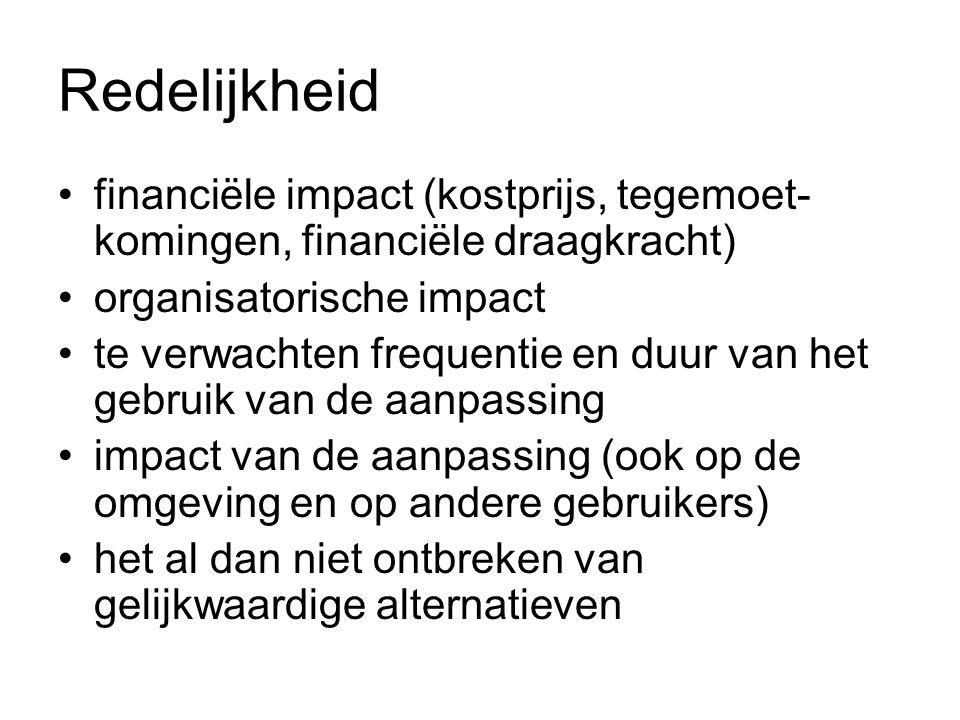 Redelijkheid financiële impact (kostprijs, tegemoet- komingen, financiële draagkracht) organisatorische impact te verwachten frequentie en duur van het gebruik van de aanpassing impact van de aanpassing (ook op de omgeving en op andere gebruikers) het al dan niet ontbreken van gelijkwaardige alternatieven