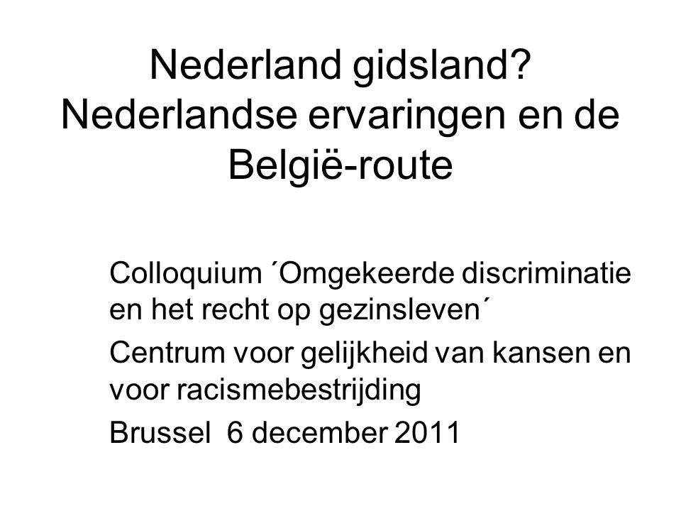 Nederland gidsland? Nederlandse ervaringen en de België-route Colloquium ´Omgekeerde discriminatie en het recht op gezinsleven´ Centrum voor gelijkhei