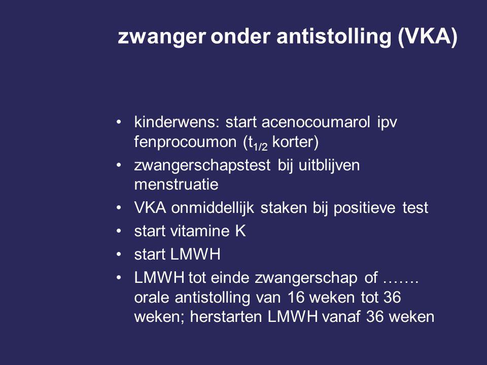 zwanger onder antistolling (VKA) kinderwens: start acenocoumarol ipv fenprocoumon (t 1/2 korter) zwangerschapstest bij uitblijven menstruatie VKA onmi