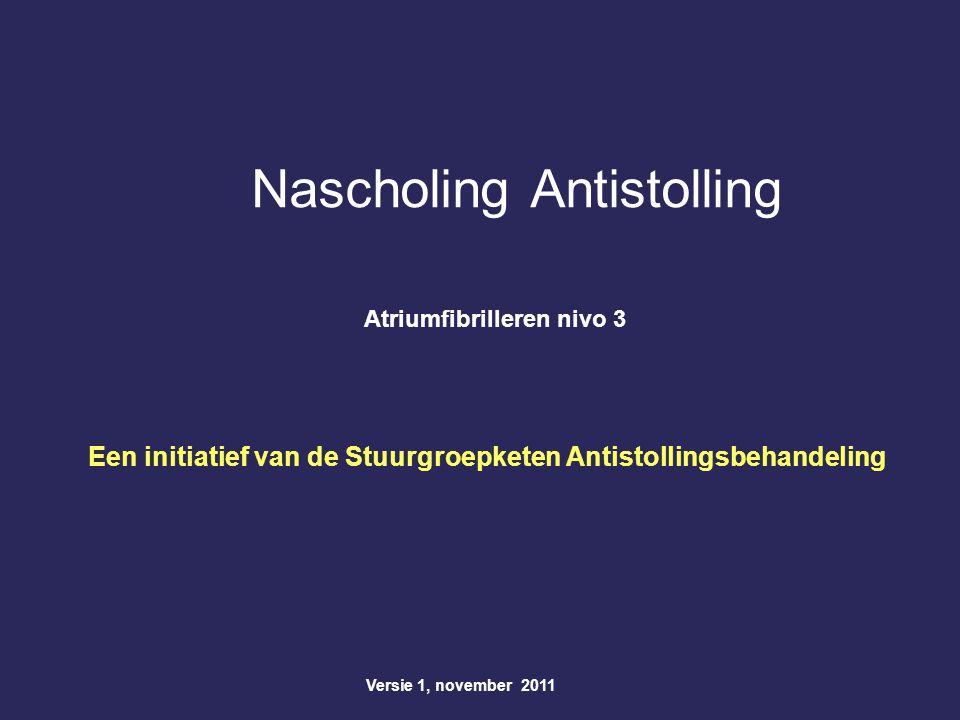 Nascholing Antistolling Atriumfibrilleren nivo 3 Versie 1, november 2011 Een initiatief van de Stuurgroepketen Antistollingsbehandeling
