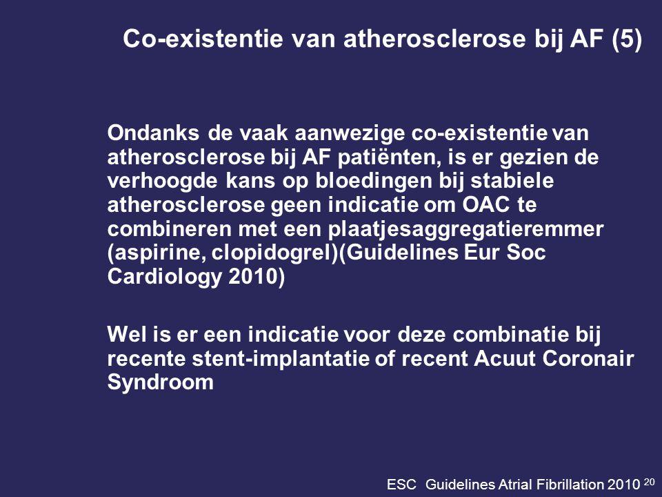 ESC Guidelines Atrial Fibrillation 2010 20 Ondanks de vaak aanwezige co-existentie van atherosclerose bij AF patiënten, is er gezien de verhoogde kans op bloedingen bij stabiele atherosclerose geen indicatie om OAC te combineren met een plaatjesaggregatieremmer (aspirine, clopidogrel)(Guidelines Eur Soc Cardiology 2010) Wel is er een indicatie voor deze combinatie bij recente stent-implantatie of recent Acuut Coronair Syndroom Co-existentie van atherosclerose bij AF (5)