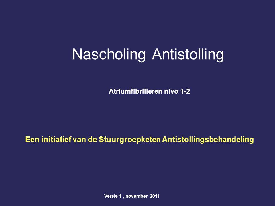 Nascholing Antistolling Atriumfibrilleren nivo 1-2 Een initiatief van de Stuurgroepketen Antistollingsbehandeling Versie 1, november 2011