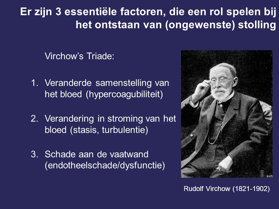 Er zijn 3 essentiële factoren, die een rol spelen bij het ontstaan van (ongewenste) stolling Virchow's Triade: 1.Veranderde samenstelling van het bloe