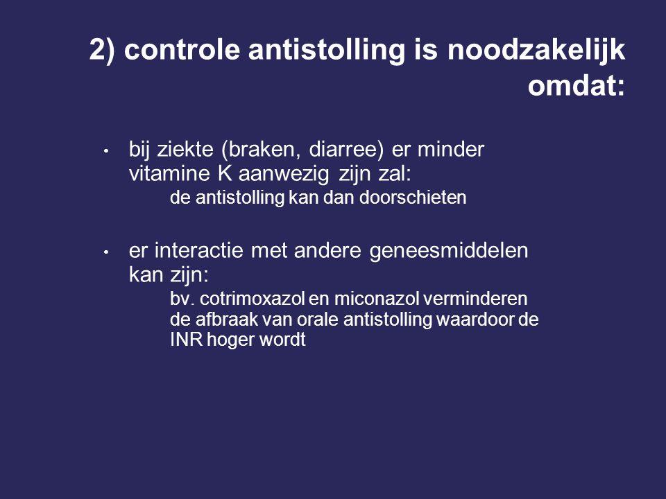 2) controle antistolling is noodzakelijk omdat: bij ziekte (braken, diarree) er minder vitamine K aanwezig zijn zal: de antistolling kan dan doorschieten er interactie met andere geneesmiddelen kan zijn: bv.