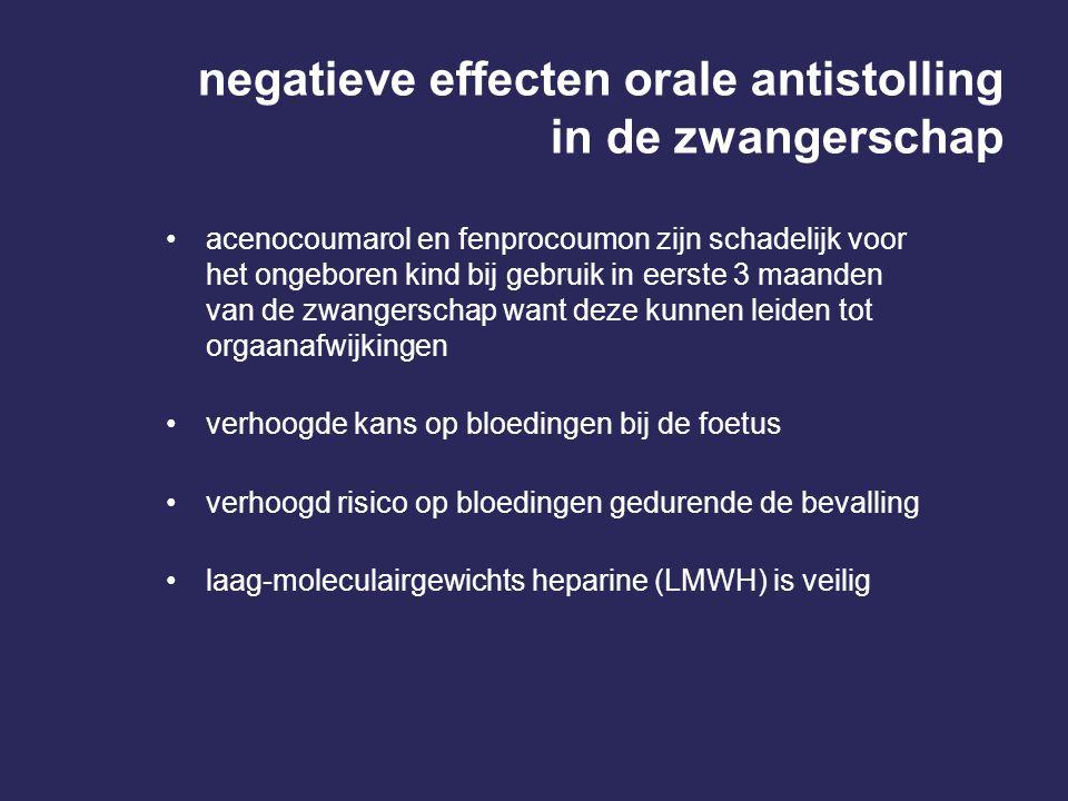 negatieve effecten orale antistolling in de zwangerschap acenocoumarol en fenprocoumon zijn schadelijk voor het ongeboren kind bij gebruik in eerste 3 maanden van de zwangerschap want deze kunnen leiden tot orgaanafwijkingen verhoogde kans op bloedingen bij de foetus verhoogd risico op bloedingen gedurende de bevalling laag-moleculairgewichts heparine (LMWH) is veilig