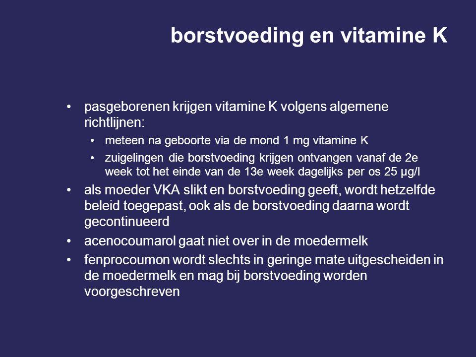 borstvoeding en vitamine K pasgeborenen krijgen vitamine K volgens algemene richtlijnen: meteen na geboorte via de mond 1 mg vitamine K zuigelingen die borstvoeding krijgen ontvangen vanaf de 2e week tot het einde van de 13e week dagelijks per os 25 µg/l als moeder VKA slikt en borstvoeding geeft, wordt hetzelfde beleid toegepast, ook als de borstvoeding daarna wordt gecontinueerd acenocoumarol gaat niet over in de moedermelk fenprocoumon wordt slechts in geringe mate uitgescheiden in de moedermelk en mag bij borstvoeding worden voorgeschreven